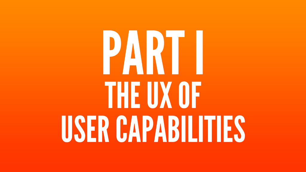 PART I THE UX OF USER CAPABILITIES