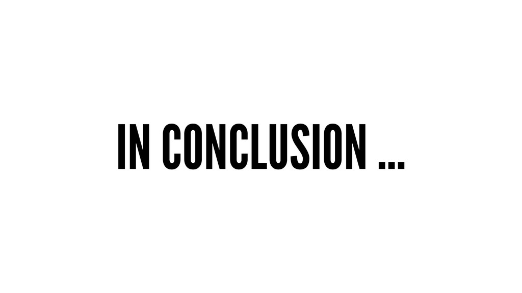 IN CONCLUSION …