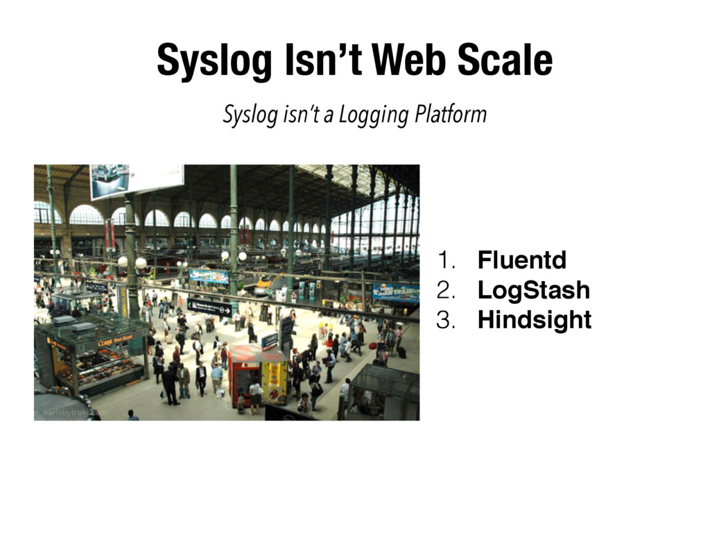 Syslog Isn't Web Scale 1. Fluentd 2. LogStash 3...