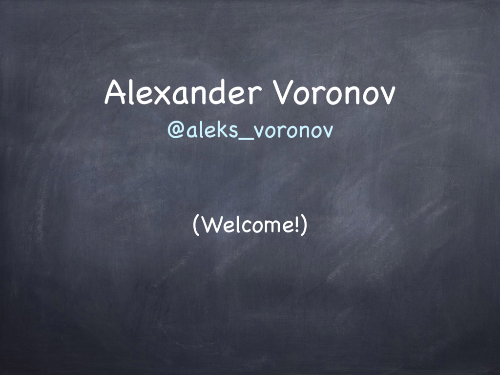 Alexander Voronov @aleks_voronov (Welcome!)