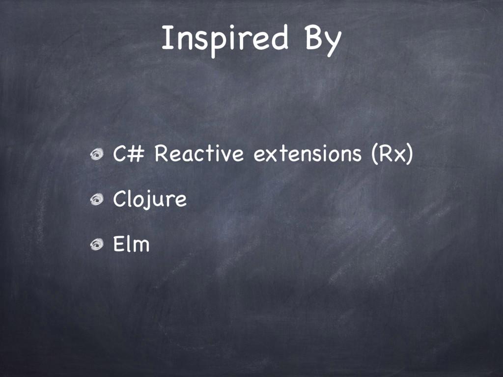 C# Reactive extensions (Rx)  Clojure  Elm Inspi...