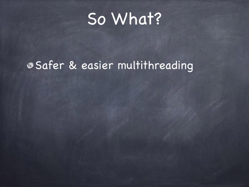 So What? Safer & easier multithreading