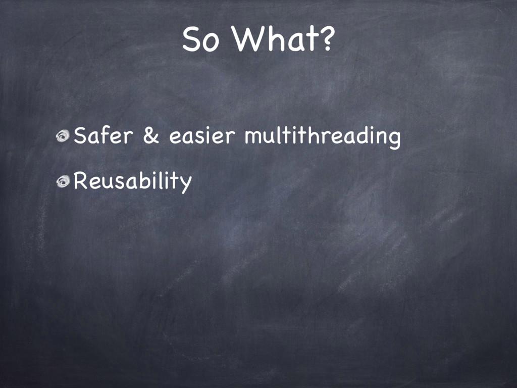 So What? Safer & easier multithreading Reusabil...