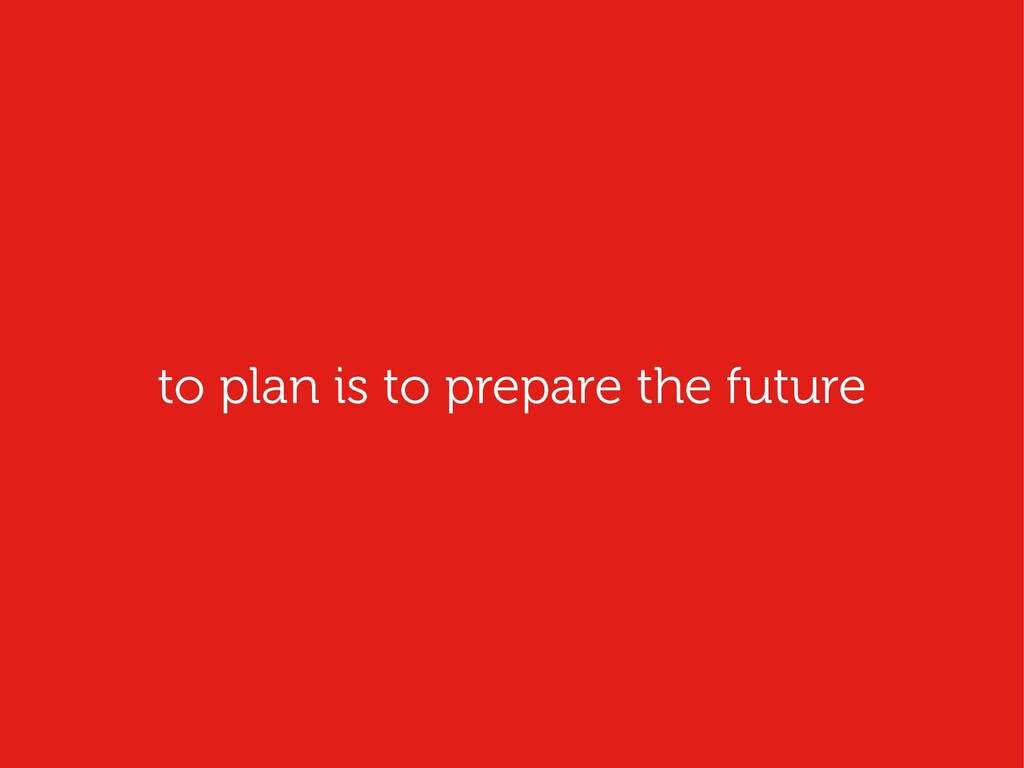to plan is to prepare the future