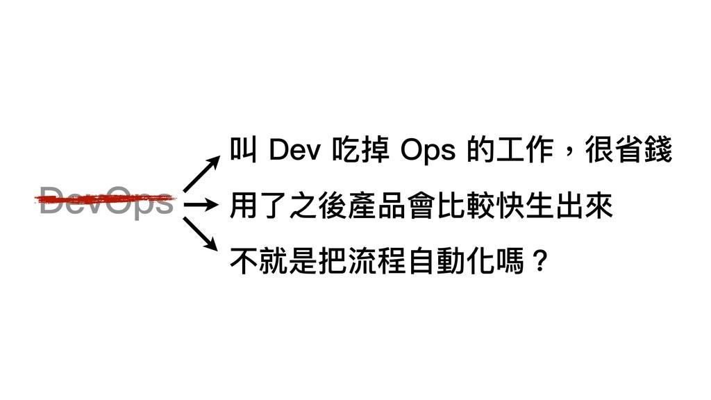 DevOps 叫 Dev 吃掉 Ops 的⼯工作,很省錢 ⽤用了了之後產品會比較快⽣生出來來 ...