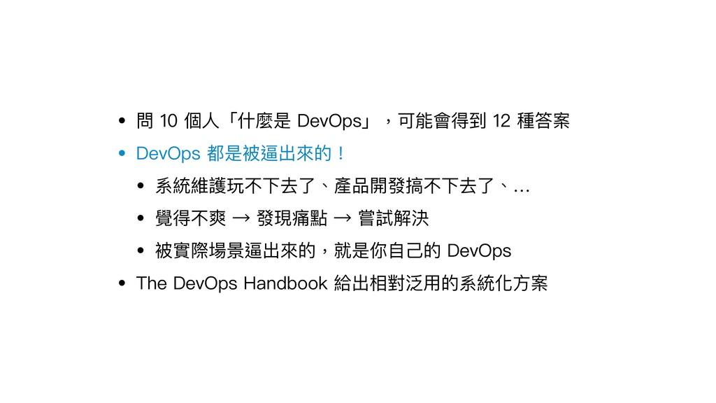 • 問 10 個⼈人「什什麼是 DevOps」,可能會得到 12 種答案 • DevOps 都...