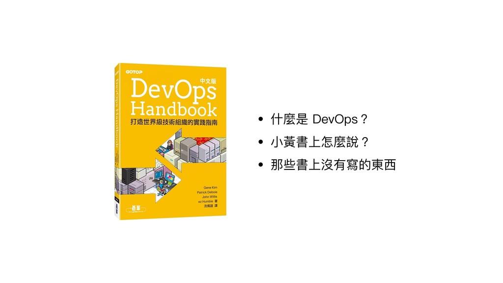 • 什什麼是 DevOps? • ⼩小黃書上怎麼說? • 那些書上沒有寫的東⻄西