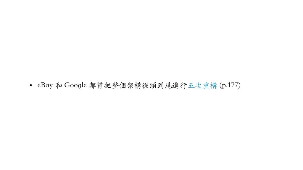 • eBay 和 Google 都曾把整個架構從頭到尾進⾏五次重構 (p.177)