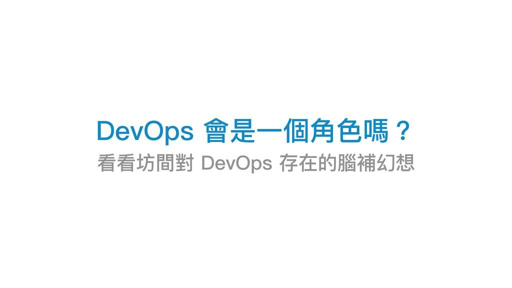 DevOps 會是⼀一個⾓角⾊色嗎? 看看坊間對 DevOps 存在的腦補幻想