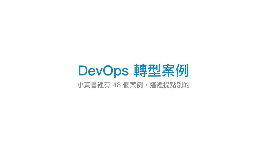 DevOps 轉型案例例 ⼩小黃書裡有 48 個案例例,這裡提點別的