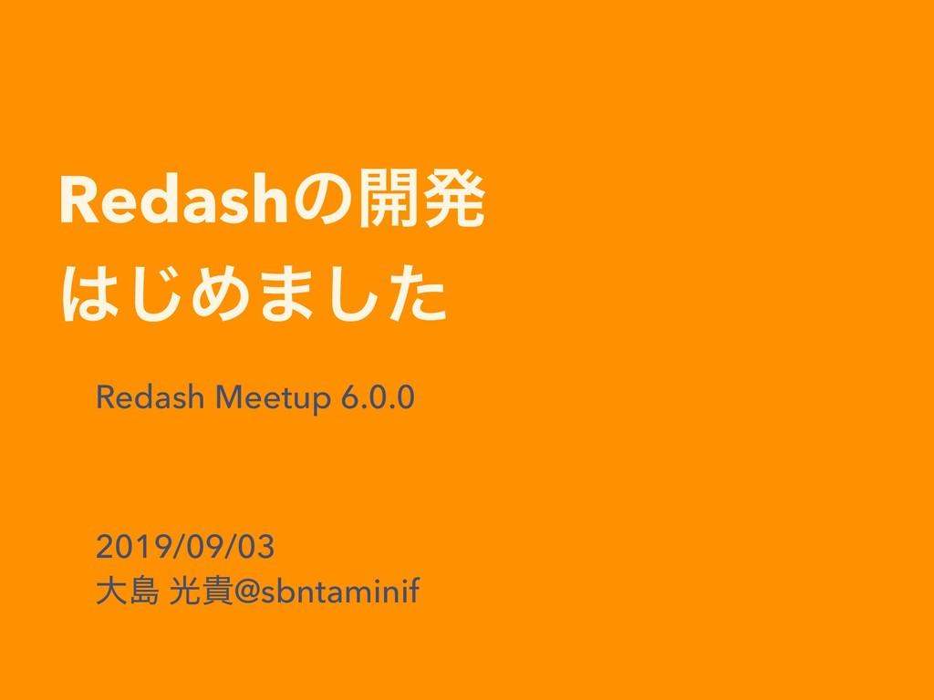 Redashͷ։ൃ ͡Ί·ͨ͠ Redash Meetup 6.0.0 2019/09/03...