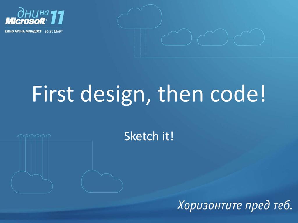 First design, then code! Sketch it!