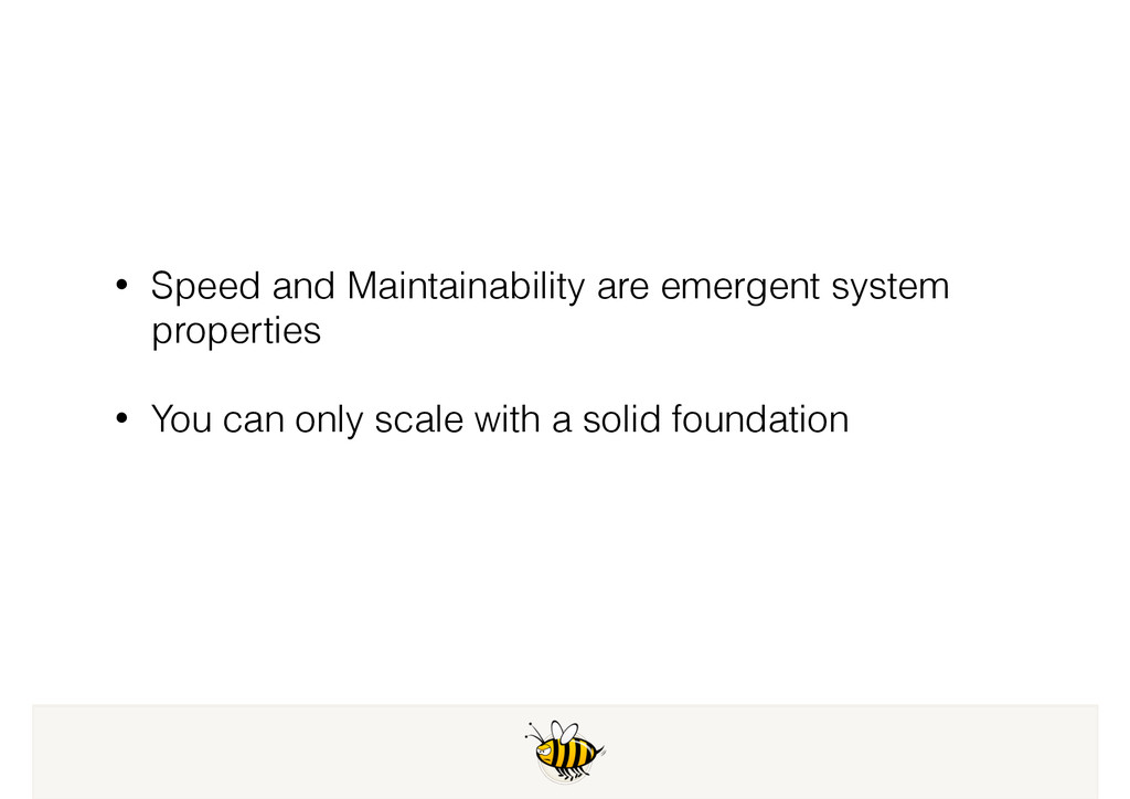 • Speed and Maintainability are emergent system...