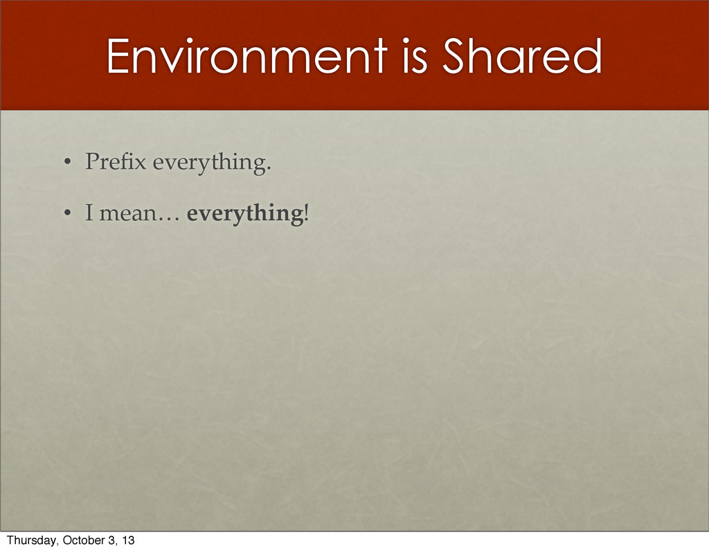 Environment is Shared • Prefix  everything. • I ...