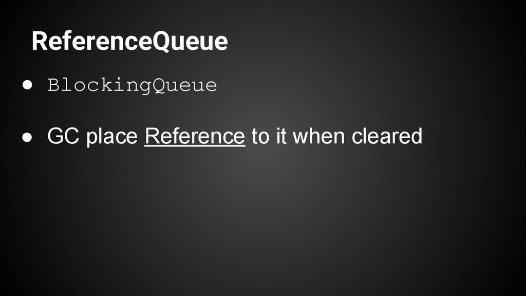 ReferenceQueue ● BlockingQueue ● GC place Refer...