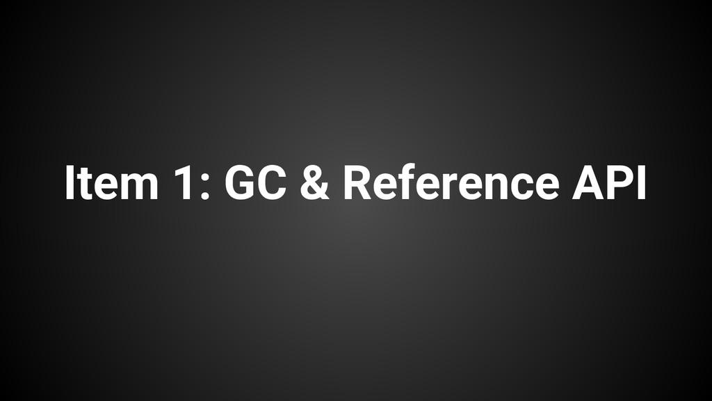 Item 1: GC & Reference API