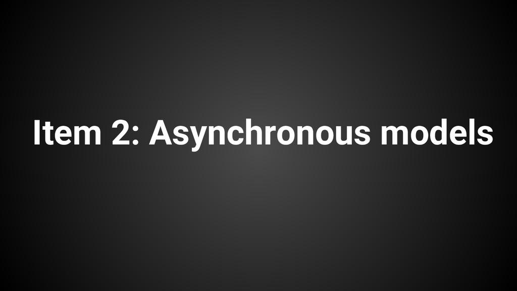 Item 2: Asynchronous models