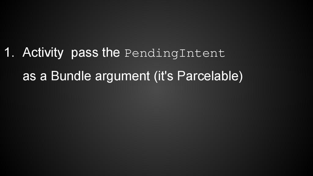 1. Activity pass the PendingIntent as a Bundle ...
