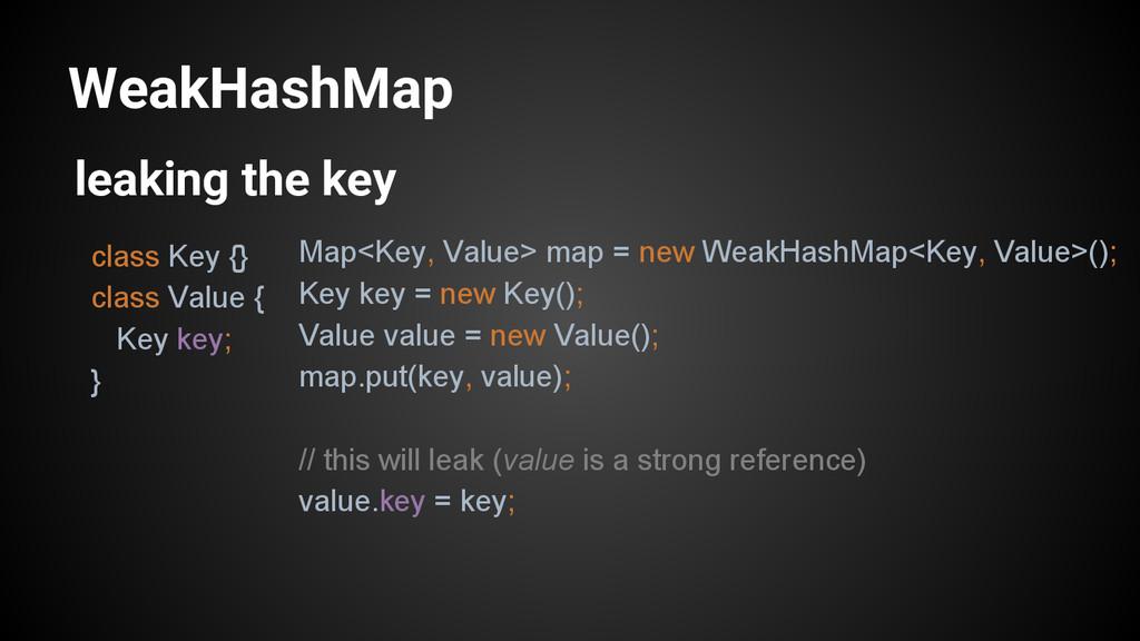 WeakHashMap class Key {} class Value { Key key;...