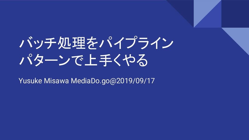 バッチ処理をパイプライン パターンで上手くやる Yusuke Misawa MediaDo.g...
