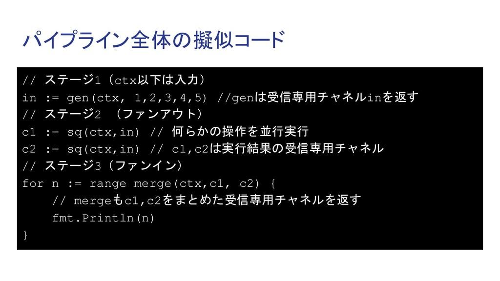 パイプライン全体の擬似コード // ステージ1(ctx以下は入力) in := gen(ctx...