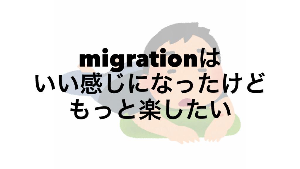 migration ͍͍ײ͡ʹͳ͚ͬͨͲ ͬͱָ͍ͨ͠