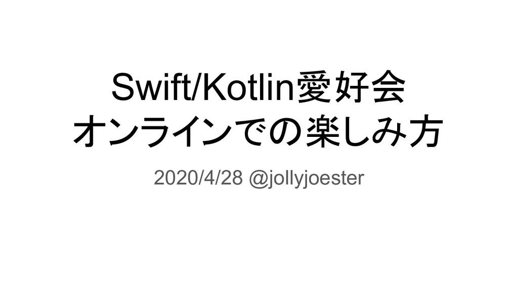 Swift/Kotlin愛好会 オンラインでの楽しみ方 2020/4/28 @jollyjoe...