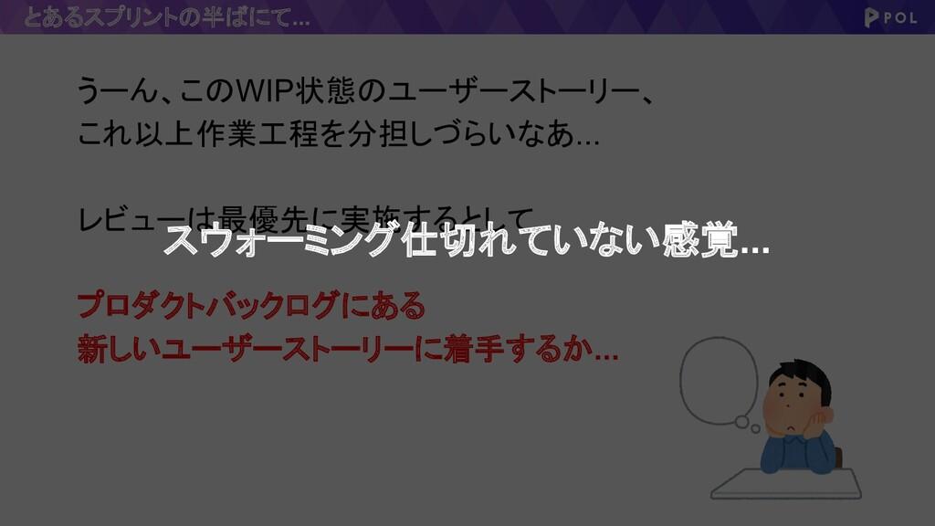 とあるスプリントの半ばにて... うーん、このWIP状態のユーザーストーリー、 これ以上作業工...