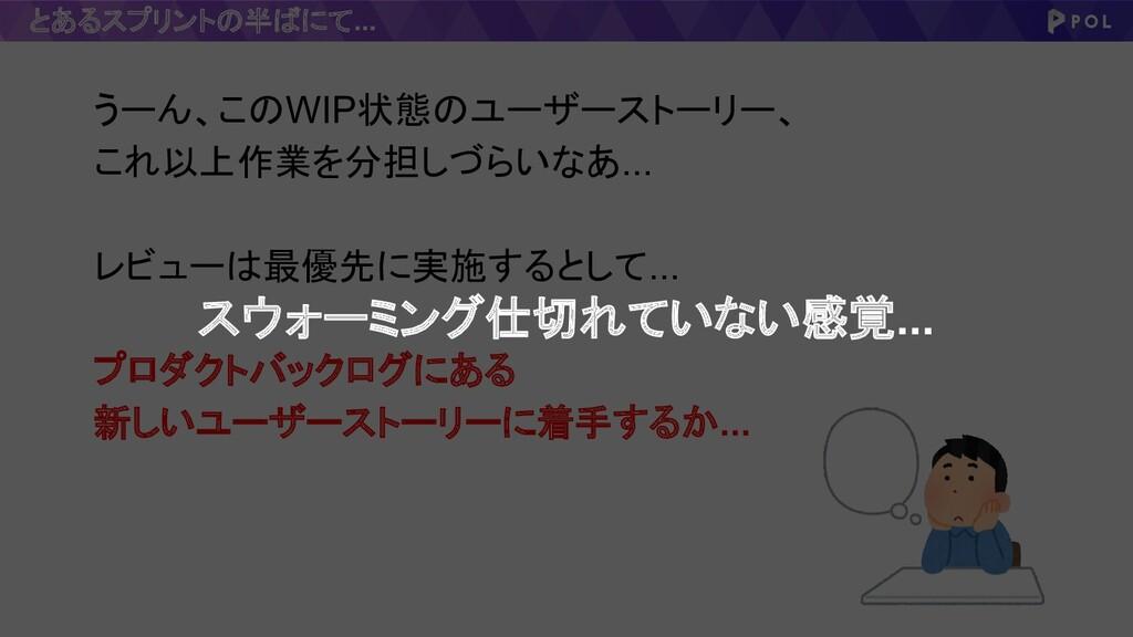 とあるスプリントの半ばにて... うーん、このWIP状態のユーザーストーリー、 これ以上作業を...