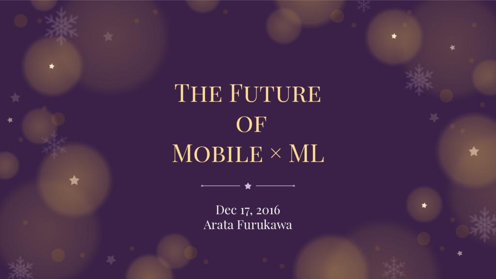The Future of Mobile × ML Dec 17, 2016 Arata Fu...