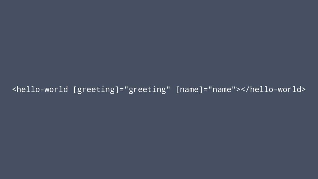 "<hello-world [greeting]=""greeting"" [name]=""name..."