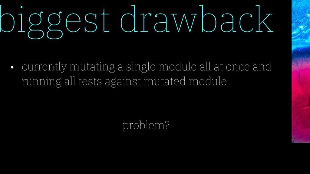 biggest drawback • currently mutating a single ...