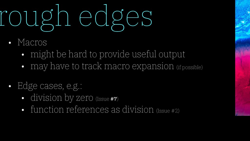 rough edges • Macros • might be hard to provide...