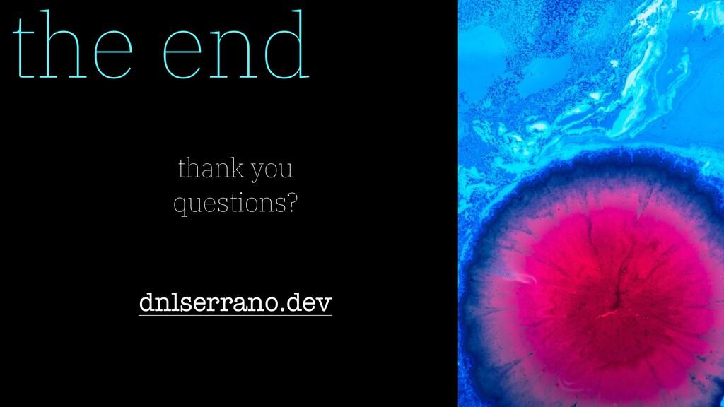 the end thank you questions? dnlserrano.dev