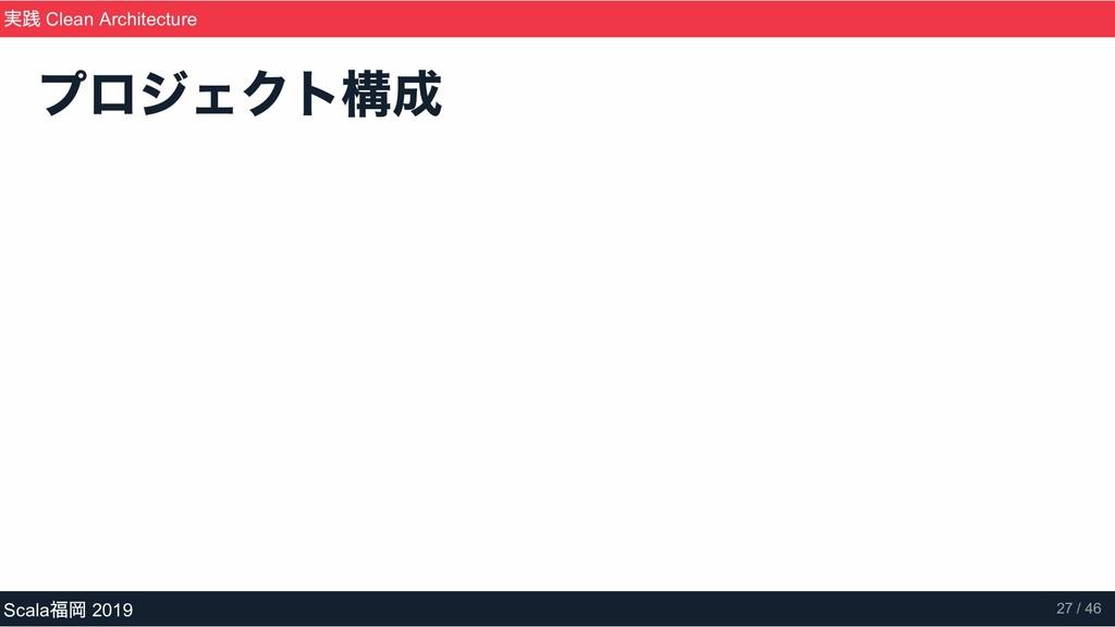 プロジェクト構成 実践 Clean Architecture Scala 福岡 2019 27...