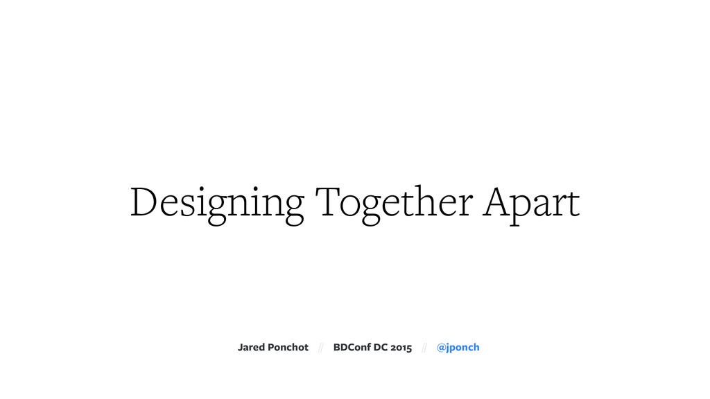 Designing Together Apart Jared Ponchot // BDCon...