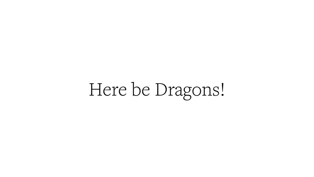Here be Dragons!