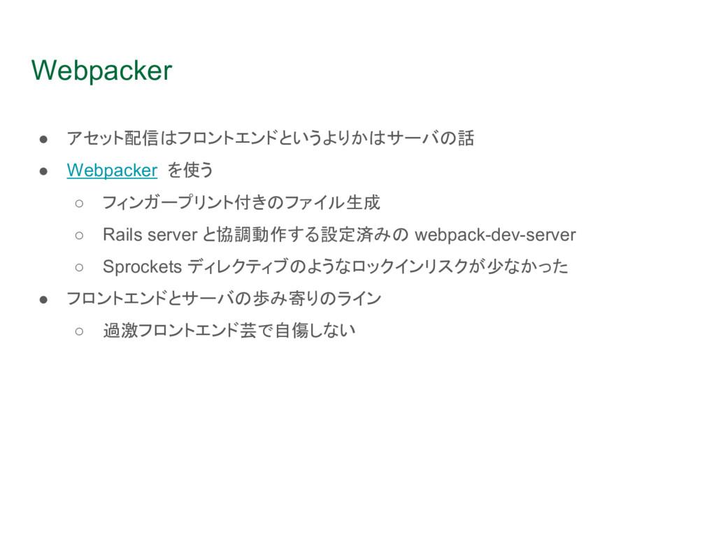 Webpacker ● アセット配信はフロントエンドというよりかはサーバの話 ● Webpac...