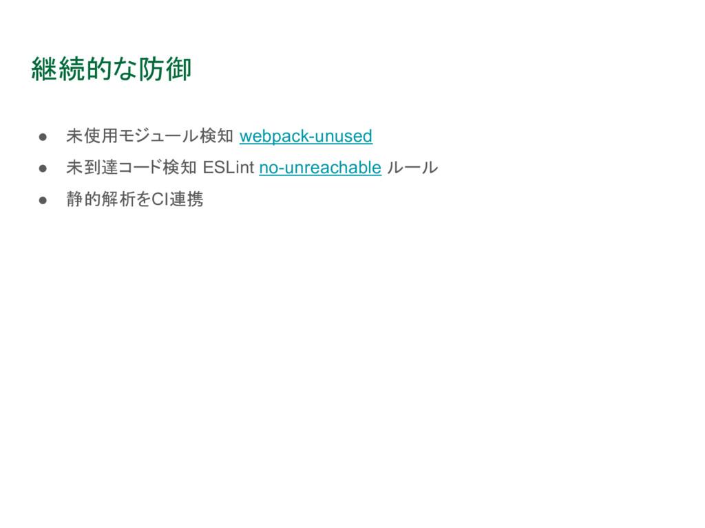 継続的な防御 ● 未使用モジュール検知 webpack-unused ● 未到達コード検知 E...