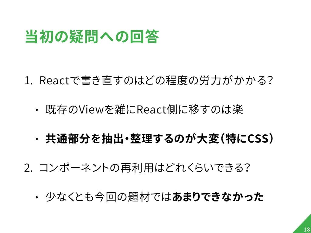 当初の疑問への回答 1. Reactで書き直すのはどの程度の労力がかかる? • 既存のView...