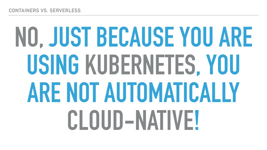 NO, JUST BECAUSE YOU ARE USING KUBERNETES, YOU ...
