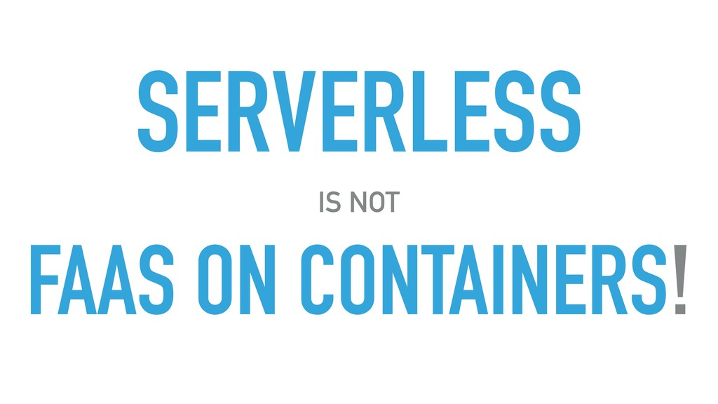SERVERLESS IS NOT FAAS ON CONTAINERS!