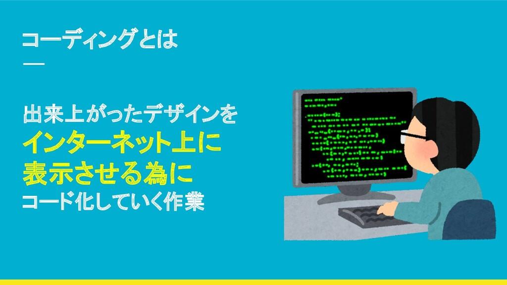 コーディングとは 出来上がったデザインを インターネット上に 表示させる為に コード化していく...