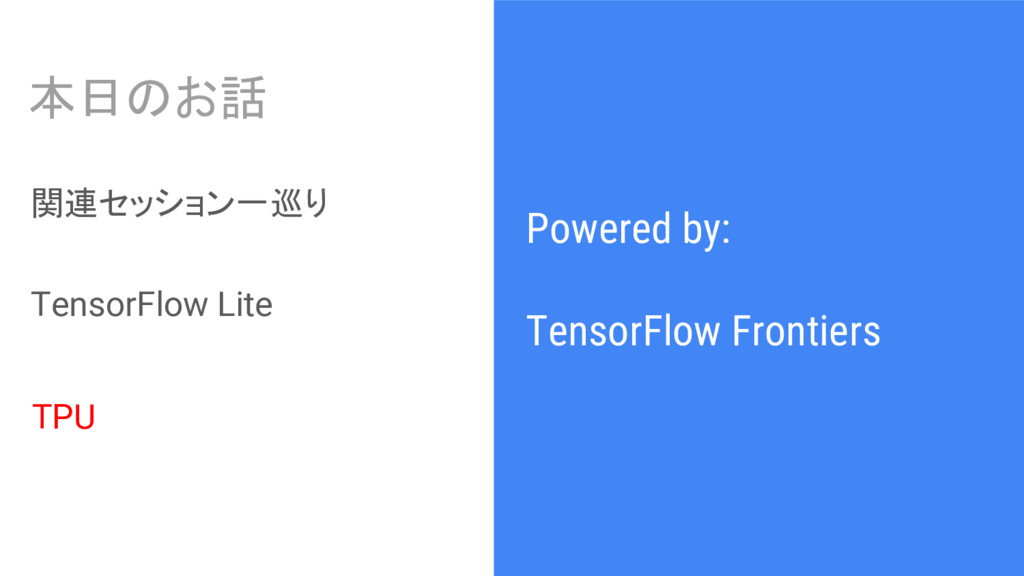 Powered by: TensorFlow Frontiers 本日のお話 関連セッション一...