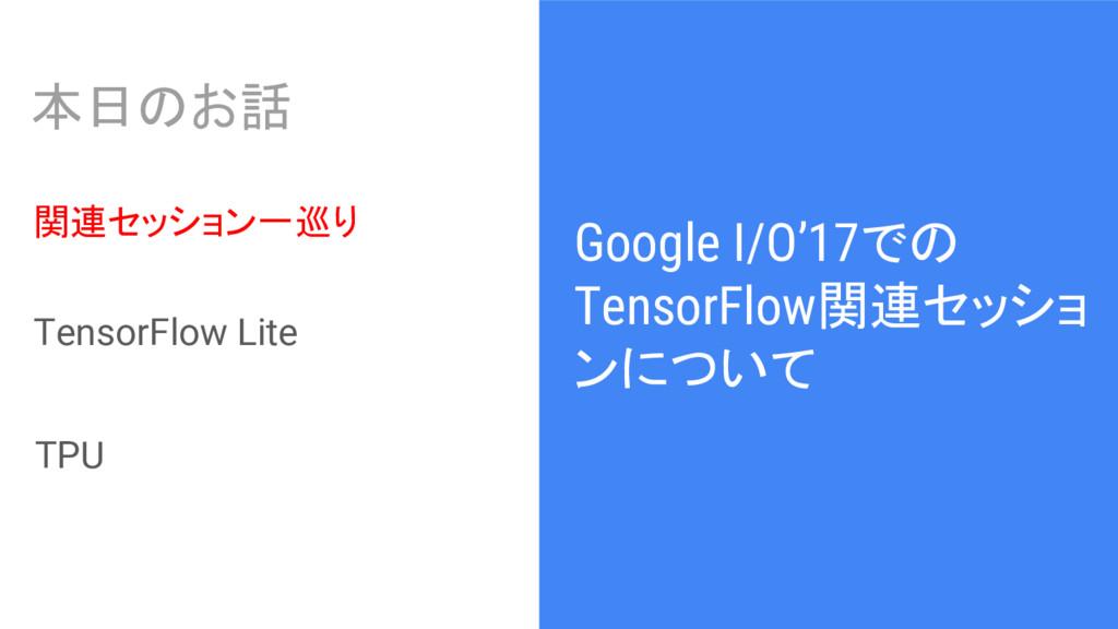 Google I/O'17での TensorFlow関連セッショ ンについて 本日のお話 関連...