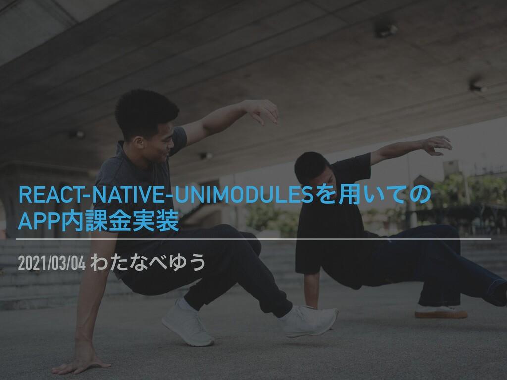 2021/03/04 ΘͨͳΏ͏ REACT-NATIVE-UNIMODULESΛ༻͍ͯͷ ...