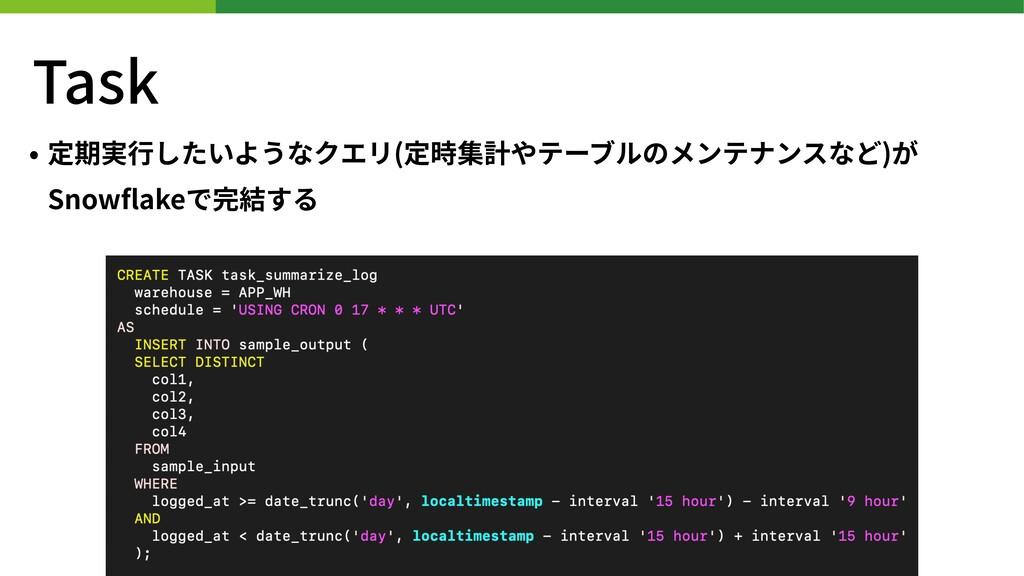 Task • 定期実⾏したいようなクエリ(定時集計やテーブルのメンテナンスなど)が Snowfl...
