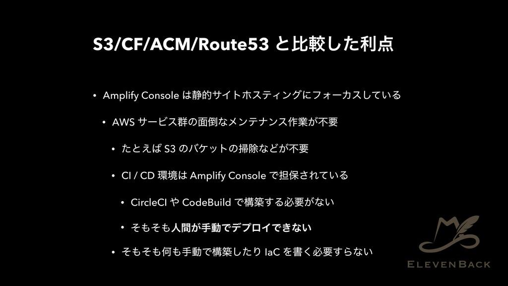 S3/CF/ACM/Route53 ͱൺֱͨ͠ར • Amplify Console ੩త...