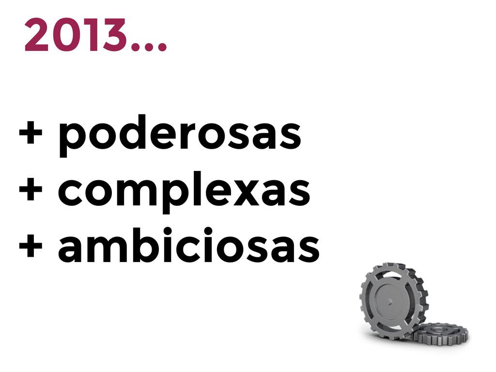 + poderosas + complexas + ambiciosas 2013...