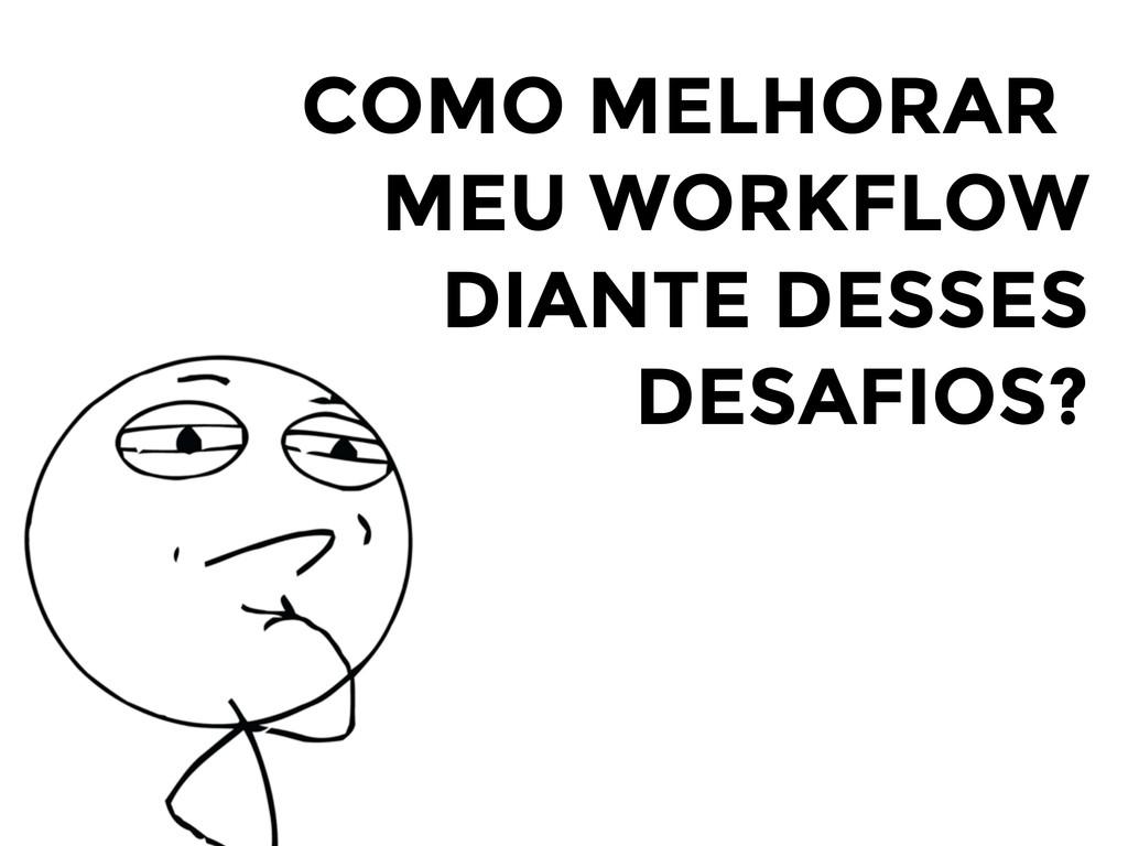 COMO MELHORAR MEU WORKFLOW DIANTE DESSES DESAFI...